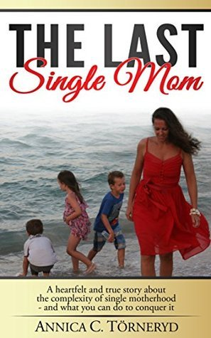 The Last Single Mom: A heartfelt and true story about the complexity of single motherhood and what you can do to conquer it  by  Annica C. Törneryd