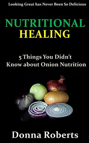 Nutritional Healing: 5 Things You Didnt Know about Onion Nutrition  by  Donna Roberts