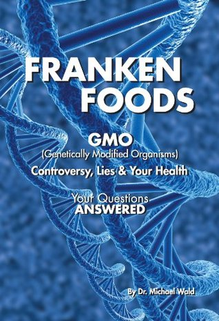 Frankenfoods:: GMO Controversy, Lies and Your Health  by  Dr. Michael Wald