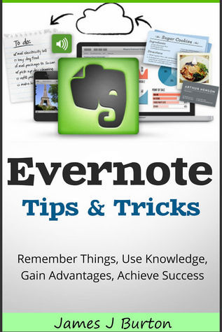 Evernote Tips and Tricks: Remember Things, Use Knowledge, Gain Advantages, Achieve Success  by  James J. Burton