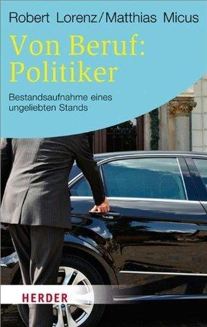 Von Beruf: Politiker: Bestandsaufnahme eines ungeliebten Stands  by  Robert Lorenz