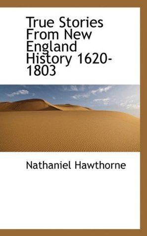 True Stories From New England History 1620-1803 Nathaniel Hawthorne