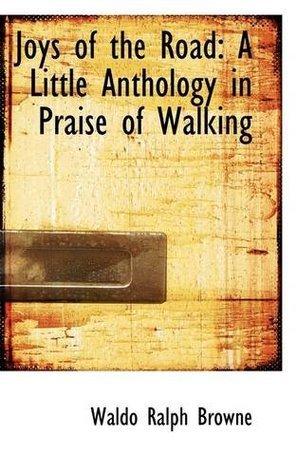 Joys of the Road: A Little Anthology in Praise of Walking Waldo Ralph Browne