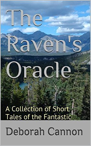 The Ravens Oracle: A Collection of Short Tales of the Fantastic  by  Deborah Cannon