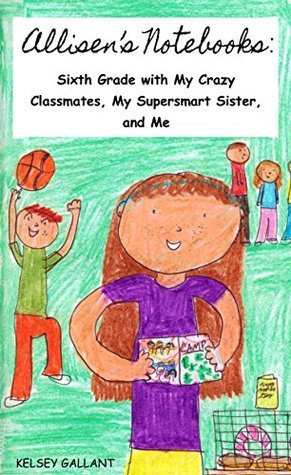 Allisens Notebooks: Sixth Grade with My Crazy Classmates, My Supersmart Sister, and Me Kelsey Gallant