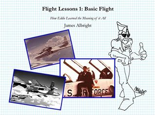 Flight Lessons 1: Basic Flight: How Eddie Learned the Meaning of it All James A Albright