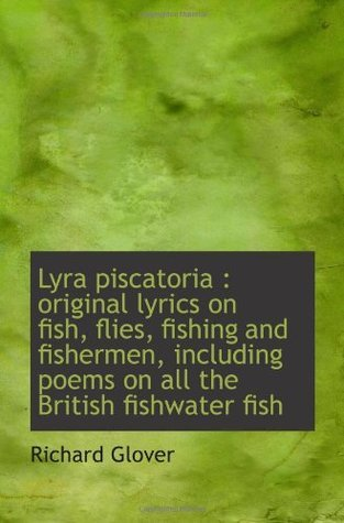 Lyra piscatoria : original lyrics on fish, flies, fishing and fishermen, including poems on all the  by  Richard Glover