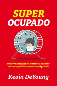 Super Ocupado: Um livro (misericordiosamente) pequeno sobre um problema (realmente) grande  by  Kevin DeYoung