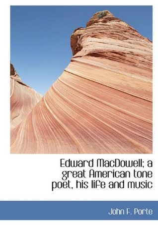 Edward MacDowell: a Great American Tone Poet, His Life and Music  by  John F. Porte
