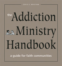 The Addiction Ministry Handbook: A Guide for Faith Communities  by  Denis G. Meacham