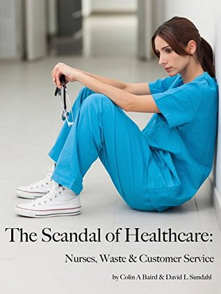 The Scandal of Healthcare:: Nurses, Waste & Customer Service  by  Colin Baird