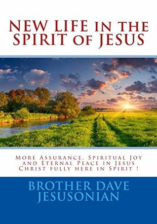 NEW LIFE in the SPIRIT of JESUS: More Assurance, Spiritual Joy and Eternal Peace in Jesus Christ fully here in Spirit !  by  Brother Dave Jesusonian