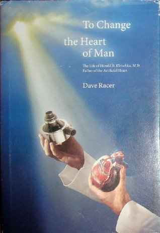 To Change the Heart of Man, The Life of Harold D. Kletschka, M.D. Father of the Artificial Heart  by  David Racer
