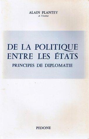De la politique entre les états: principes de diplomatie Alain Plantey