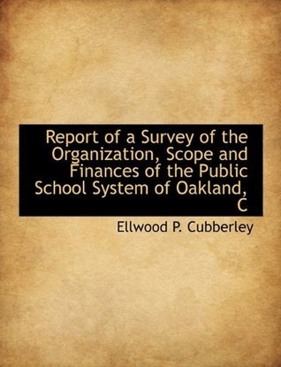 Report of a Survey of the Organization, Scope and Finances of the Public School System of Oakland, C Ellwood P. Cubberley