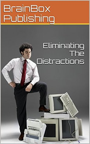 Eliminating The Distractions: The simple secret to getting more done in your day  by  BrainBox Publishing
