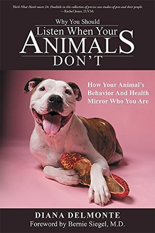 Why You Should Listen When Your Animals Dont: How Your Animals Behavior And Health Mirror Who You Are Diana Delmonte