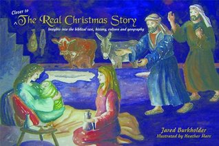 Closer to the Real Christmas Story: Insights into the biblical text, history, culture, and geography  by  Jared Burkholder