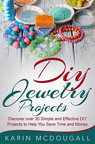 DIY Jewelry Projects:: Discover over 25 Simple and Effective DIY Projects to Help You Save Time and Money: Do it yourself crafts, How to make jewelry , handmade jewelry ideas, DIY Projects, beads Karin McDougall