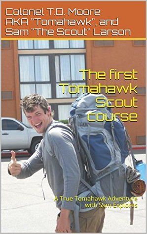 The first Tomahawk Scout course: A True Tomahawk Adventure with Sam Explores (True Tomahawk Adventures Book 1) Colonel T.D. Moore AKA Larson