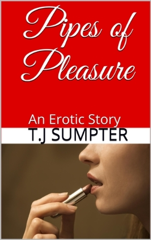 Pipes of Pleasure: An Erotic Story  by  T.J Sumpter