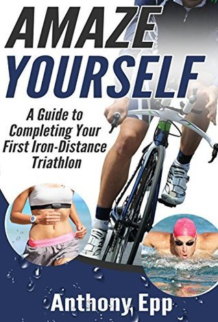 Amaze Yourself: A Guide to Completing Your First Iron-Distance Triathlon Anthony Epp
