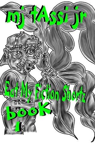 Eat My Fiction Shortz: Book 1 Mj Tassi Jr