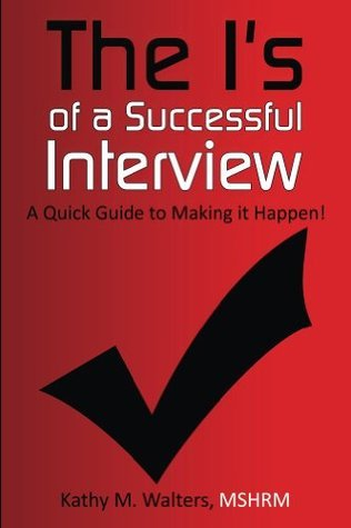 The Is of a Successful Interview, A Quick Guide to Making it Happen! Kathy Walters