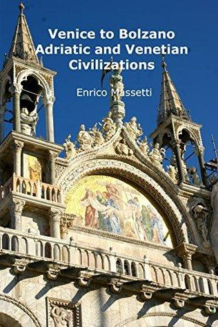Venice to Bolzano: Adriatic and Venetian Civilization (Weeklong car trips in Italy Book 2) Enrico Massetti