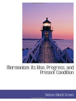 Mormonism: Its Rise, Progress, and Present Condition: Embracing the Narrative of Mrs. Mary Ettie V. Smith, of Her Residence and Experience of Fifteen Nelson Winch Green