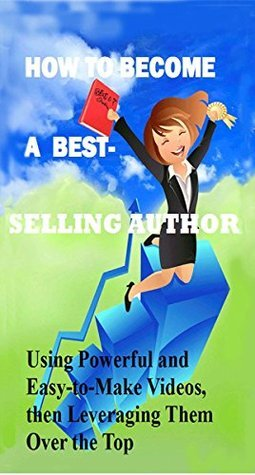 How to Become a Best-selling Author: Using Powerful and Easy-to-Make Videos, then Leveraging Them Over the Top (How to Become a Best Seller Book 1)  by  Karen MacMurray