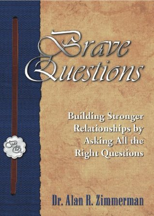 Brave Questions: Building Stronger Relationships Asking All the Right Questions by Alan Zimmerman