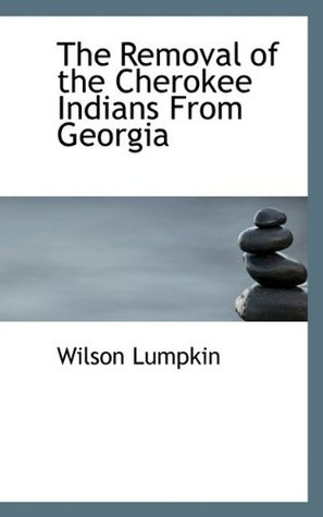 The Removal of the Cherokee Indians from Georgia Wilson Lumpkin