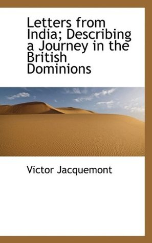 Letters from India: describing a journey in the British dominions of India, Tibet, Lahore, and Cashmere, during the years 1828, 1829, 1830, 1831, undertaken  by  order of the French government by Victor Jacquemont