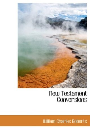 New Testament Conversions Their Manifoldness  by  William Charles Roberts