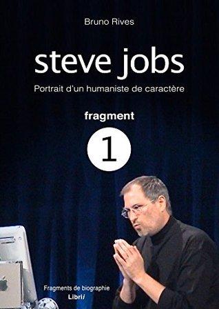Steve Jobs - Portrait dun humaniste de caractère - Fragment 1: Fragments de biographie  by  Bruno Rives