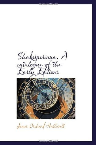 Shakesperiana. A catalogue of the Early Editions James Orchard Halliwell-Phillipps