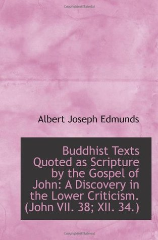 Buddhist Texts Quoted as Scripture  by  the Gospel of John: A Discovery in the Lower Criticism by Albert Joseph Edmunds
