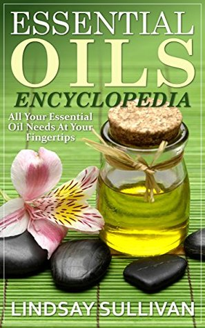 Essential Oils Encyclopedia: All Your Essential Oil Needs At Your Fingertips (12 Book Collection, Essential Oils) Lindsay Sullivan
