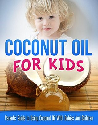 Coconut Oil for Kids: Parents Guide to Using Coconut Oil with Babies and Children (Coconut Oil Miracle Book 1)  by  Carmel Maher