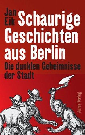 Schaurige Geschichten aus Berlin: Die dunklen Geheimnisse der Stadt Jan Eik