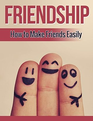 Friendship: How to Make Friends Easily, An Introverts Guide to Building Strong Lifelong Friendships  by  Henry Lee