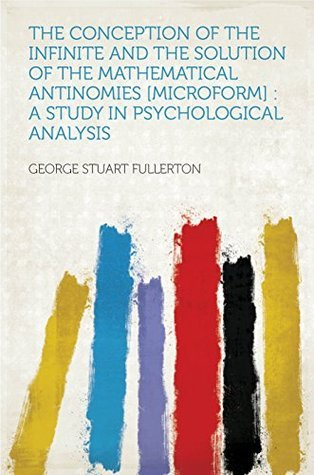 The Conception of the Infinite and the Solution of the Mathematical Antinomies [microform] : a Study in Psychological Analysis  by  Fullerton
