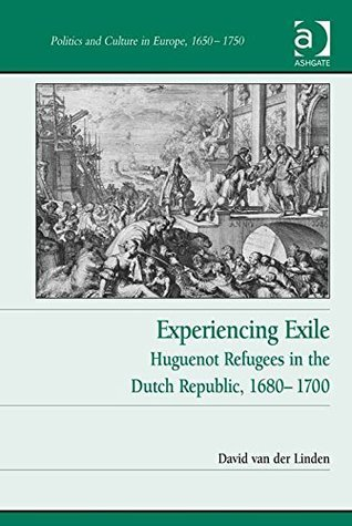 Experiencing Exile: Huguenot Refugees in the Dutch Republic, 1680-1700 (Politics and Culture in Europe, 1650-1750) David, Dr van der Linden
