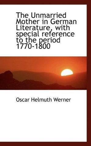The Unmarried Mother in German Literature: With Special Reference to the Period 1770-1800 Oscar Helmuth Werner