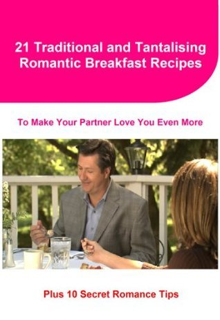 21 Traditional and Tantalising Romantic Breakfast Recipes to Make Your Partner Love You Even More: Plus 10 Secret Romance Tips Bethany Wilson