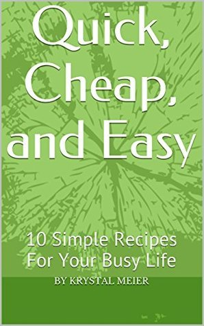 Quick, Cheap, and Easy: 10 Simple Recipes For Your Busy Life  by  Krystal Meier