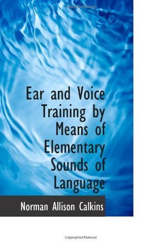 Ear and Voice Training  by  Means of Elementary Sounds of Language by Norman Allison Calkins