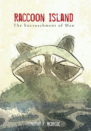 Raccoon Island: The Encroachment of Man  by  Timothy F. McBride