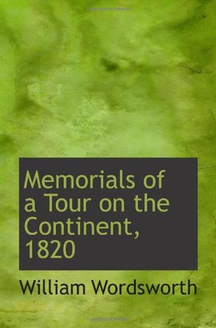 Memorials of a Tour on the Continent, 1820 William Wordsworth